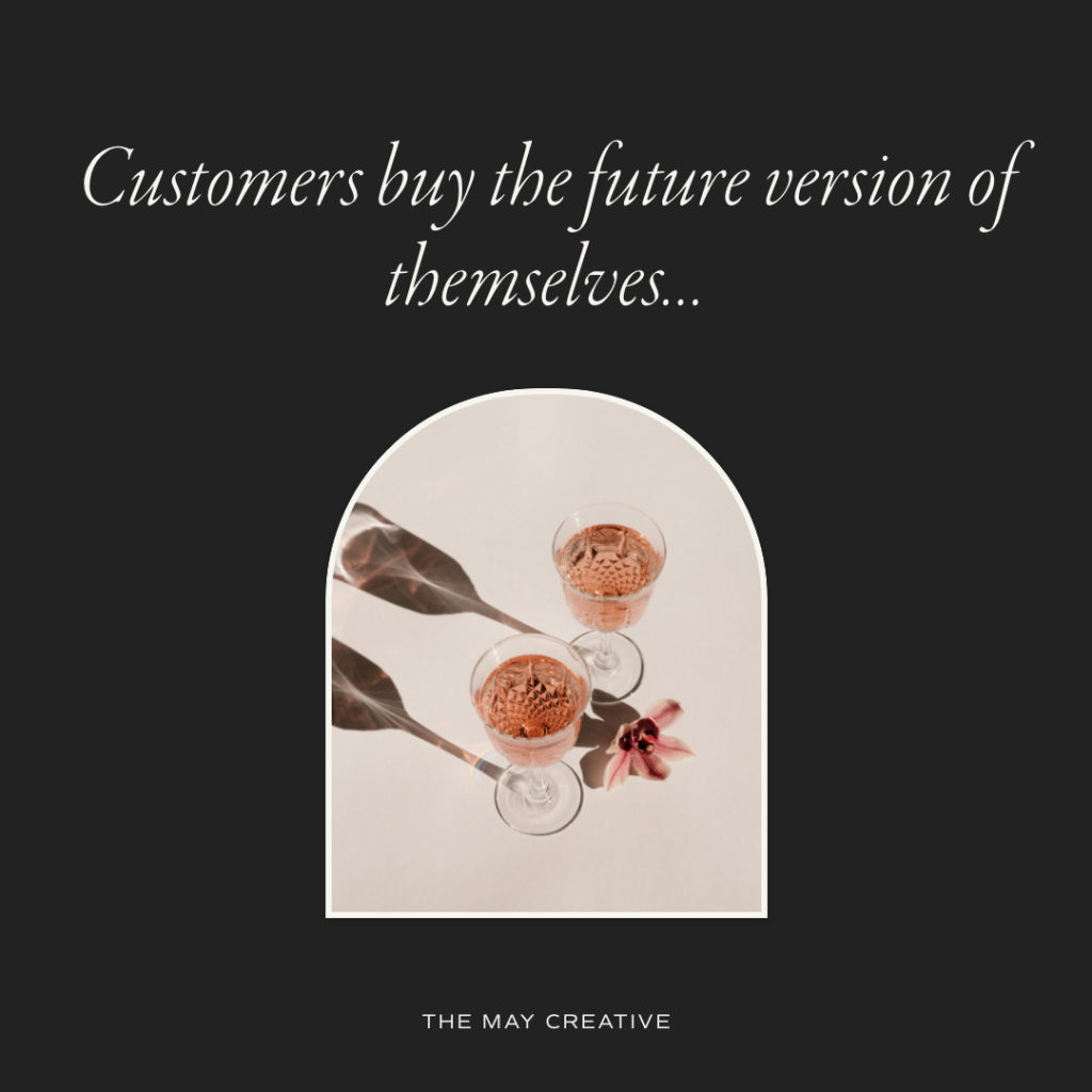 Customers buy the future version of themselves...   The May Creative